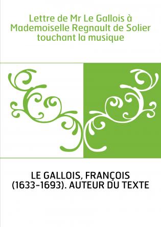 Lettre de Mr Le Gallois à Mademoiselle Regnault de Solier touchant la musique