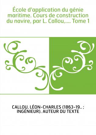 École d'application du génie maritime. Cours de construction du navire, par L. Callou,.... Tome 1