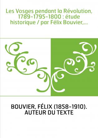 Les Vosges pendant la Révolution, 1789-1795-1800 : étude historique / par Félix Bouvier,...