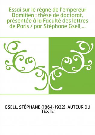 Essai sur le règne de l'empereur Domitien : thèse de doctorat, présentée à la Faculté des lettres de Paris / par Stéphane Gsell,