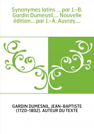 Synonymes latins ... par J.-B. Gardin Dumesnil,... Nouvelle édition... par J.-A. Auvray,...