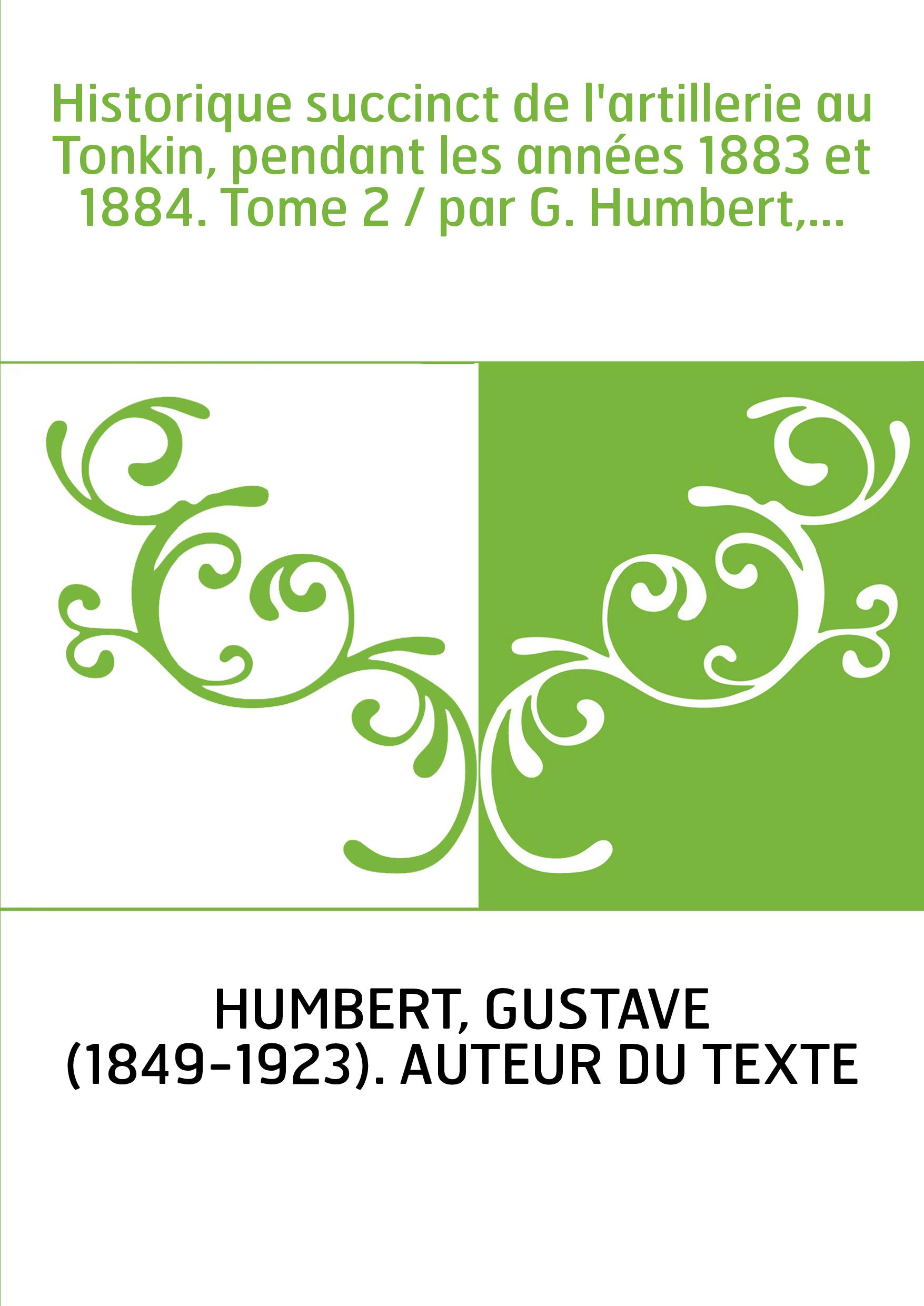 Historique succinct de l'artillerie au Tonkin, pendant les années 1883 et 1884. Tome 2 / par G. Humbert,...