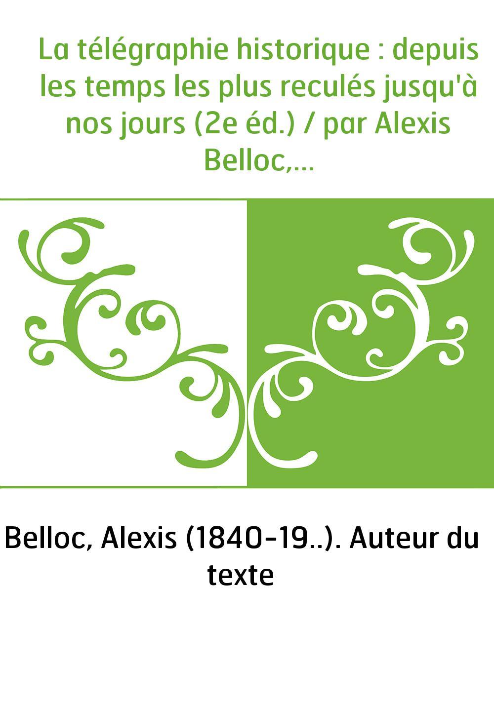 La télégraphie historique : depuis les temps les plus reculés jusqu'à nos jours (2e éd.) / par Alexis Belloc,...