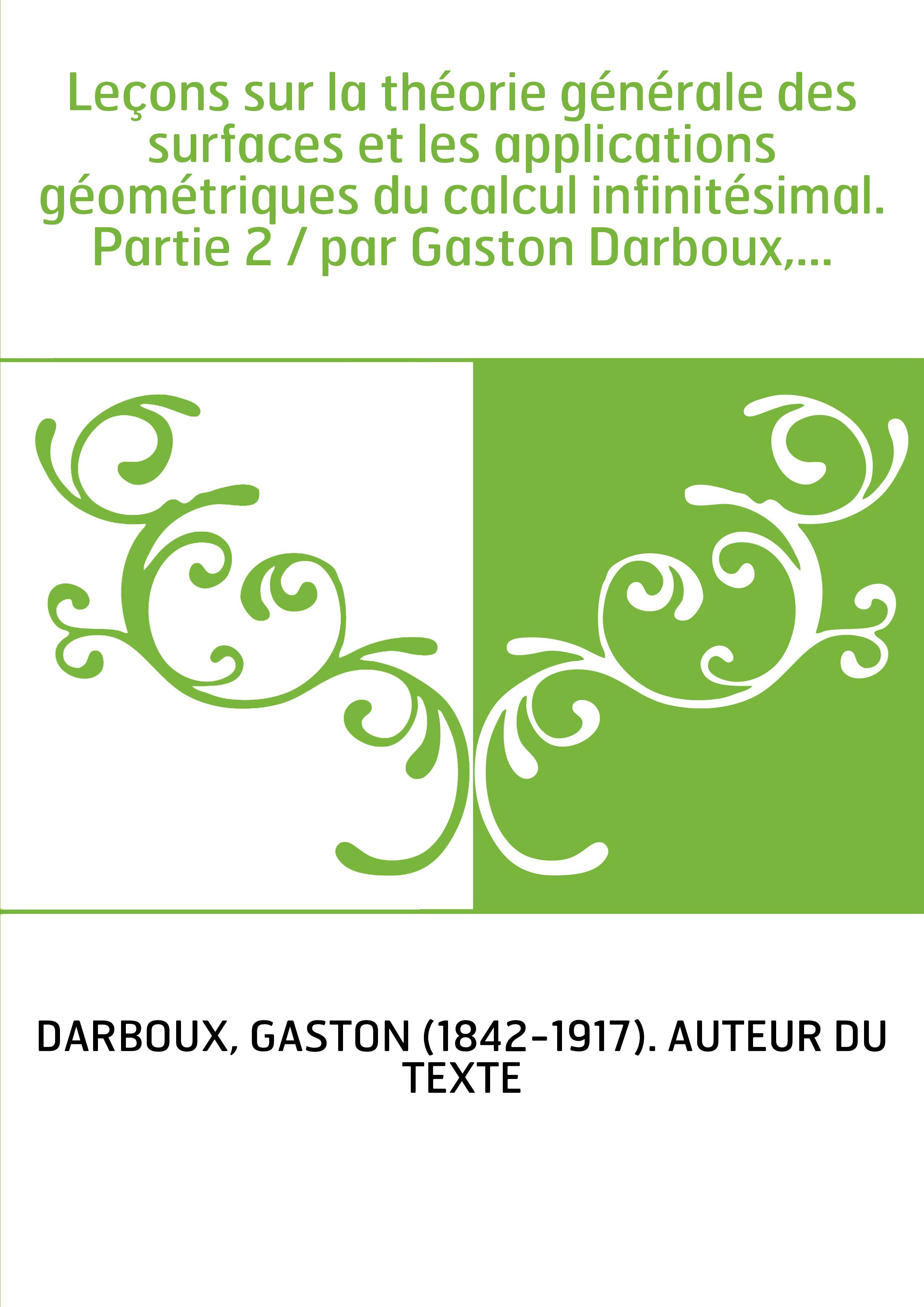 Leçons sur la théorie générale des surfaces et les applications géométriques du calcul infinitésimal. Partie 2 / par Gaston Darb