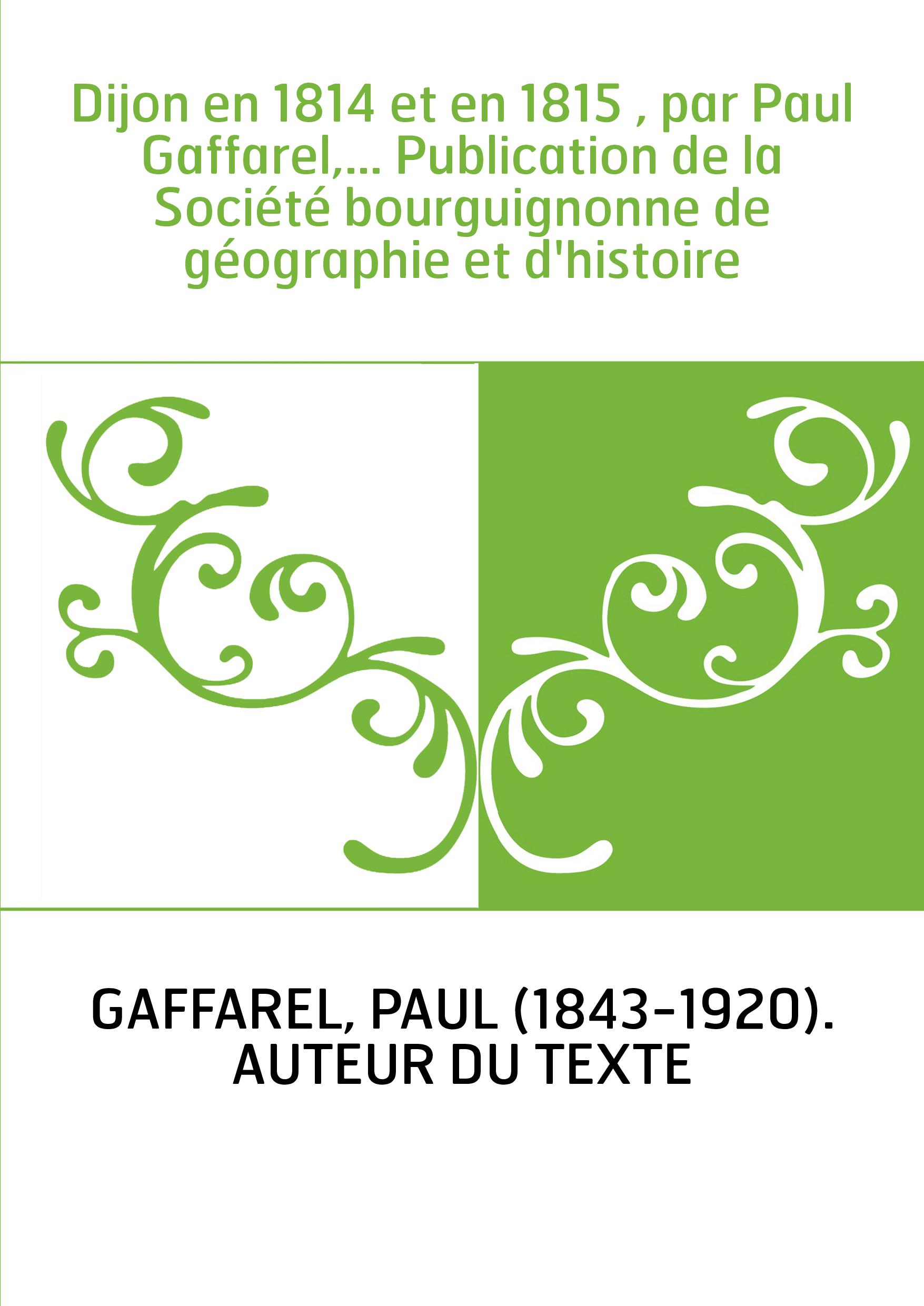 Dijon en 1814 et en 1815 , par Paul Gaffarel,... Publication de la Société bourguignonne de géographie et d'histoire
