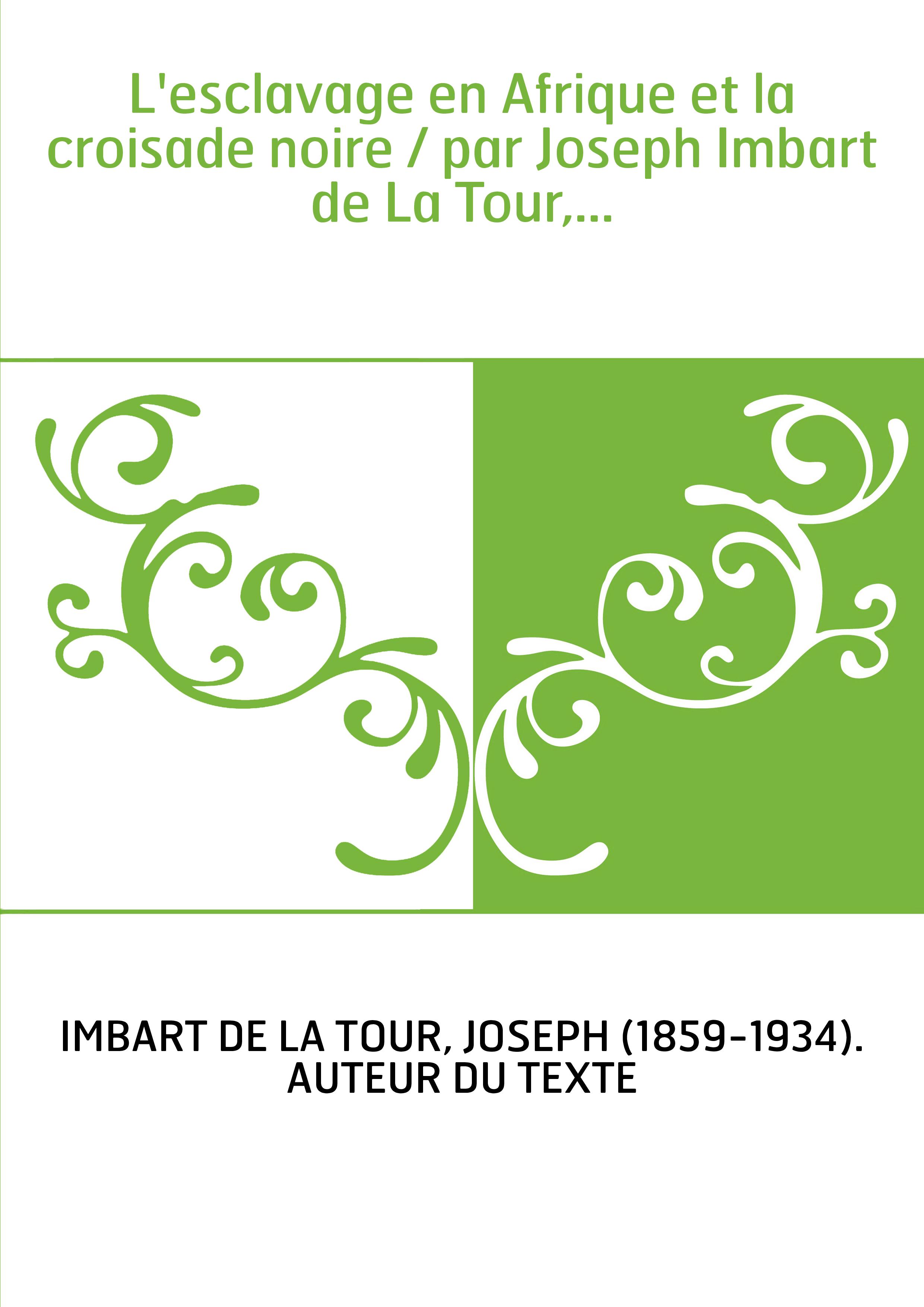 L'esclavage en Afrique et la croisade noire / par Joseph Imbart de La Tour,...