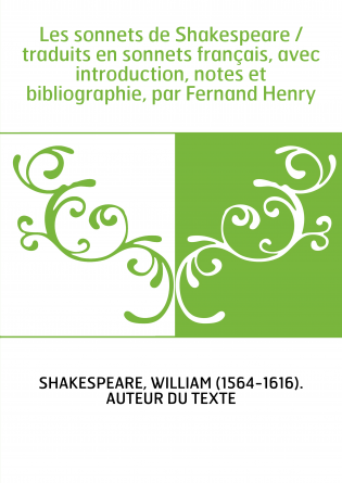 Les sonnets de Shakespeare / traduits en sonnets français, avec introduction, notes et bibliographie, par Fernand Henry