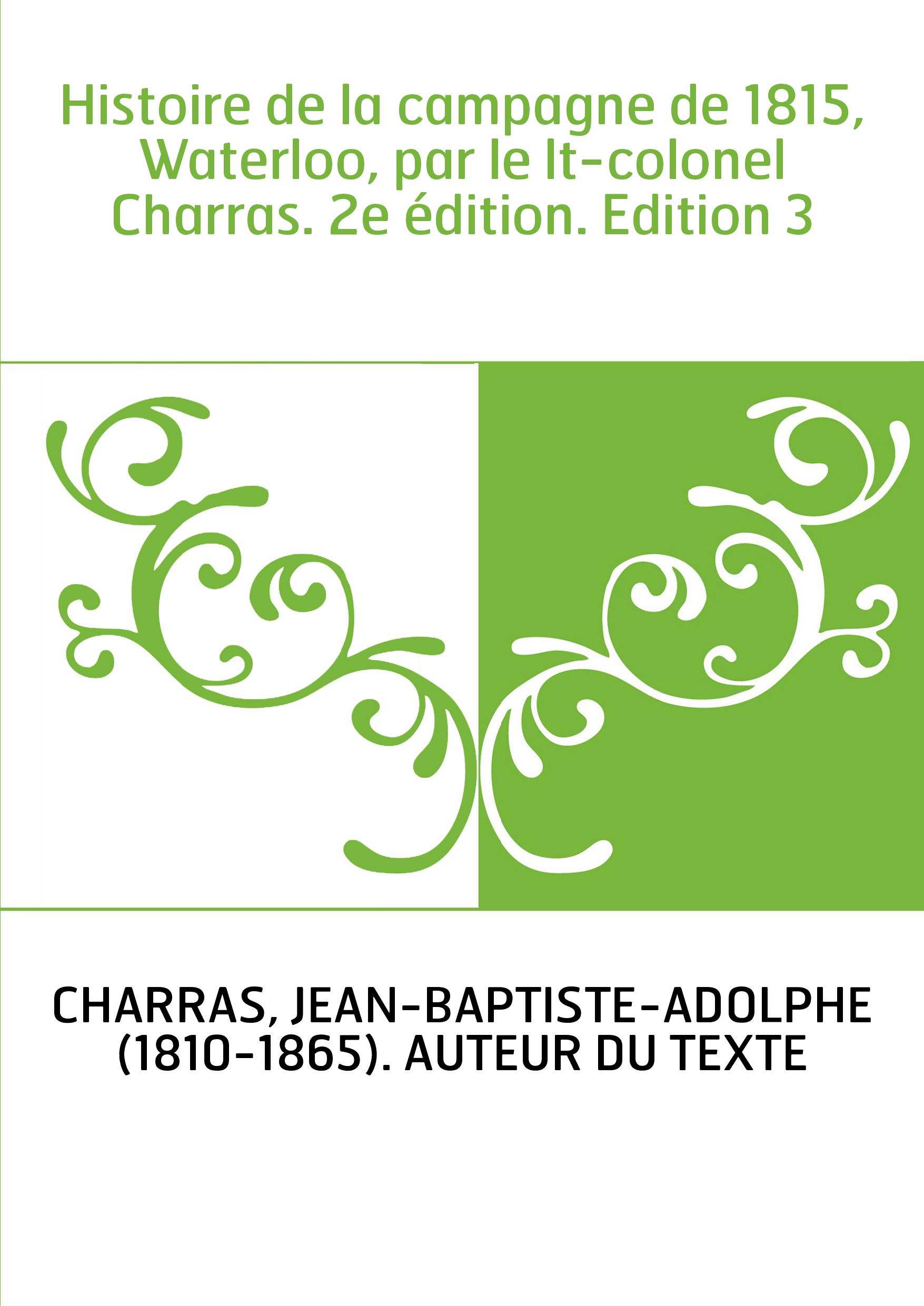 Histoire de la campagne de 1815, Waterloo, par le lt-colonel Charras. 2e édition. Edition 3
