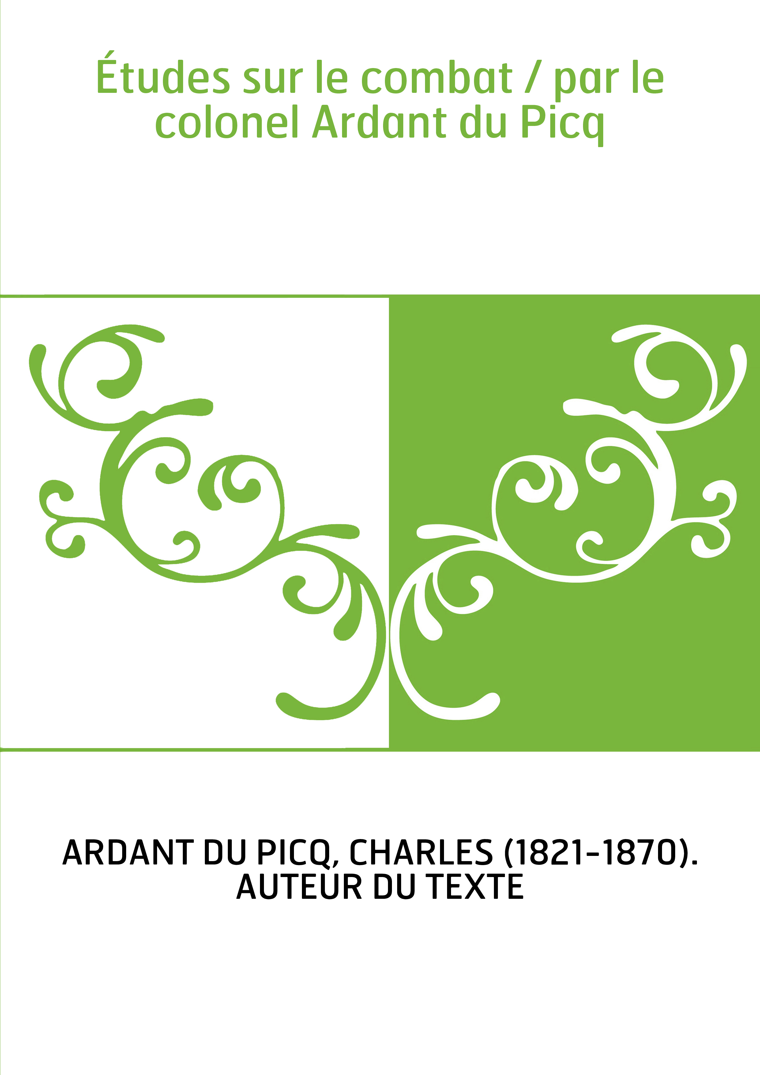 Études sur le combat / par le colonel Ardant du Picq