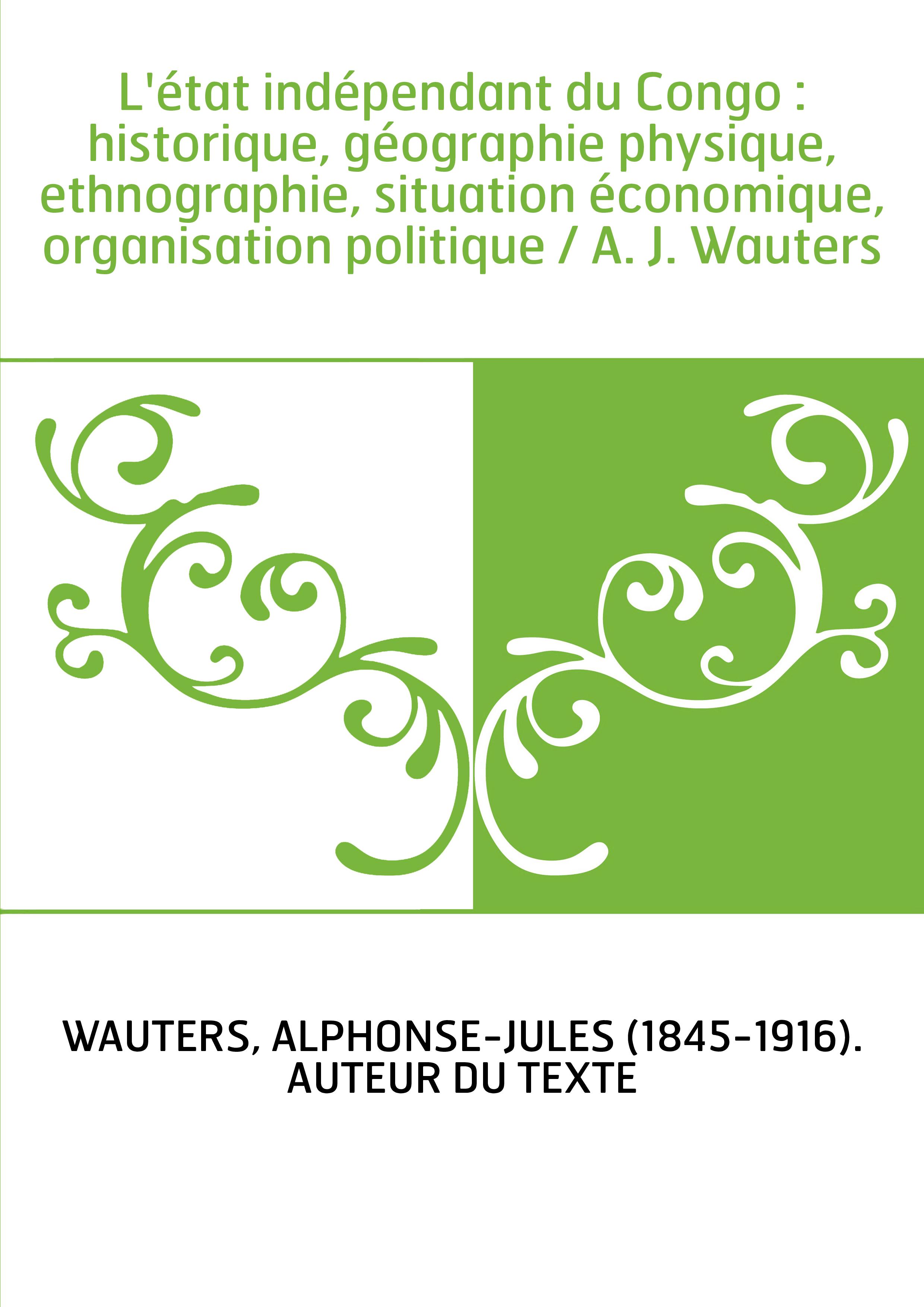 L'état indépendant du Congo : historique, géographie physique, ethnographie, situation économique, organisation politique / A. J