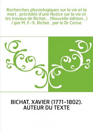 Recherches physiologiques sur la vie et la mort , précédée d'une Notice sur la vie et les travaux de Bichat... (Nouvelle édition