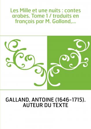 Les Mille et une nuits : contes arabes. Tome 1 / traduits en français par M. Galland,...