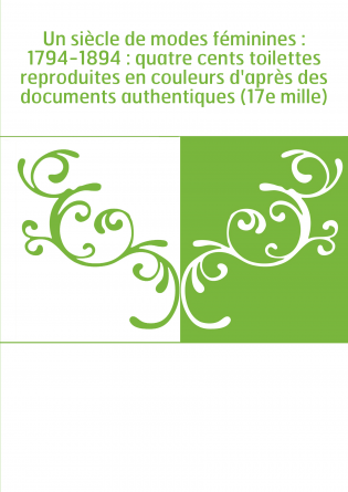 Un siècle de modes féminines : 1794-1894 : quatre cents toilettes reproduites en couleurs d'après des documents authentiques (17