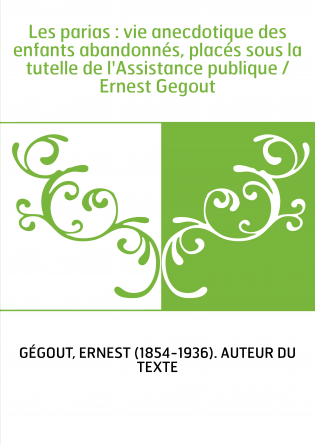 Les parias : vie anecdotique des enfants abandonnés, placés sous la tutelle de l'Assistance publique / Ernest Gegout