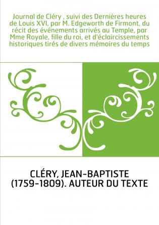Journal de Cléry , suivi des Dernières heures de Louis XVI, par M. Edgeworth de Firmont, du récit des événements arrivés au Temp