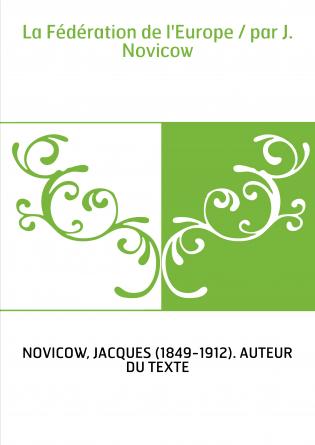 La Fédération de l'Europe / par J. Novicow