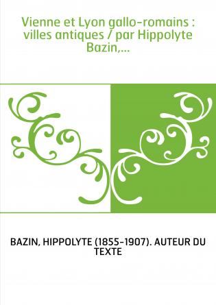 Vienne et Lyon gallo-romains : villes antiques / par Hippolyte Bazin,...