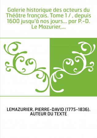 Galerie historique des acteurs du Théâtre français. Tome 1 / , depuis 1600 jusqu'à nos jours... par P.-D. Le Mazurier,...