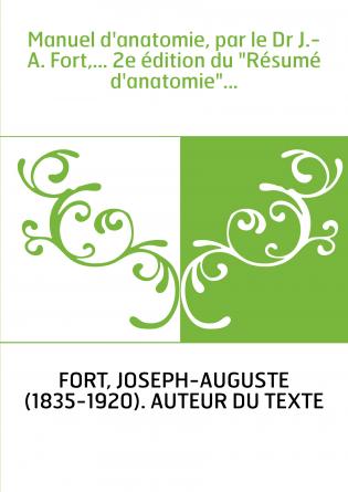 """Manuel d'anatomie, par le Dr J.-A. Fort,... 2e édition du """"Résumé d'anatomie""""..."""