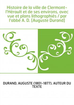 Histoire de la ville de Clermont-l'Hérault et de ses environs, avec vue et plans lithographiés / par l'abbé A. D. [Auguste Duran