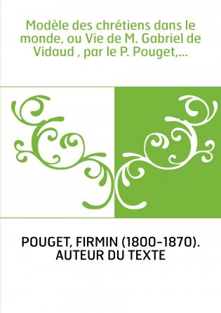 Modèle des chrétiens dans le monde, ou Vie de M. Gabriel de Vidaud , par le P. Pouget,...