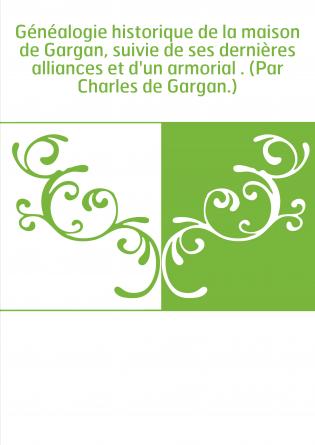 Généalogie historique de la maison de Gargan, suivie de ses dernières alliances et d'un armorial . (Par Charles de Gargan.)