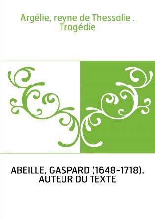 Argélie, reyne de Thessalie . Tragédie