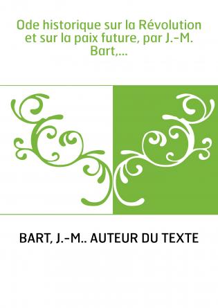 Ode historique sur la Révolution et sur la paix future, par J.-M. Bart,...