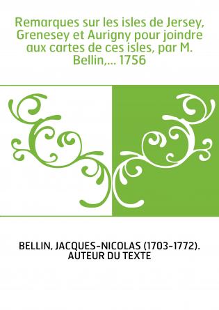 Remarques sur les isles de Jersey, Grenesey et Aurigny pour joindre aux cartes de ces isles, par M. Bellin,... 1756