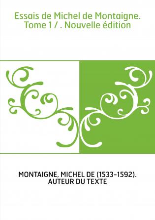 Essais de Michel de Montaigne. Tome 1 / . Nouvelle édition