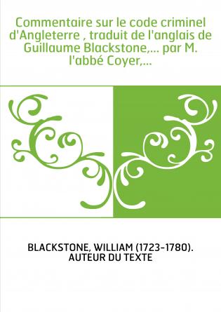 Commentaire sur le code criminel d'Angleterre , traduit de l'anglais de Guillaume Blackstone,... par M. l'abbé Coyer,...