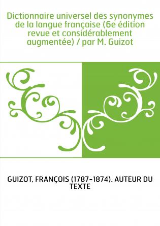 Dictionnaire universel des synonymes de la langue française (6e édition revue et considérablement augmentée) / par M. Guizot