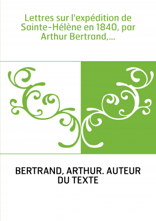 Lettres sur l'expédition de Sainte-Hélène en 1840, par Arthur Bertrand,...