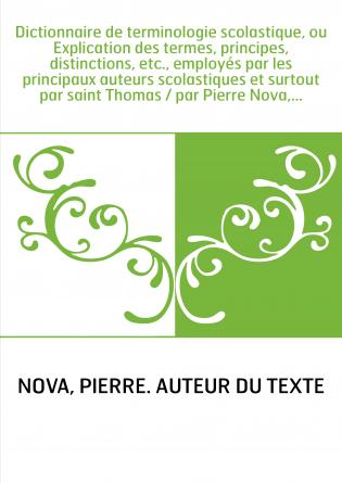 Dictionnaire de terminologie scolastique, ou Explication des termes, principes, distinctions, etc., employés par les principaux