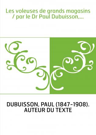 Les voleuses de grands magasins / par le Dr Paul Dubuisson,...