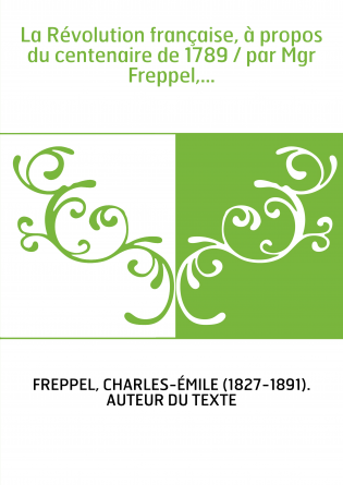 La Révolution française, à propos du centenaire de 1789 / par Mgr Freppel,...