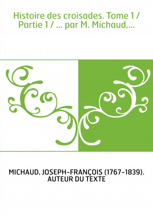 Histoire des croisades. Tome 1 / Partie 1 / ... par M. Michaud,...