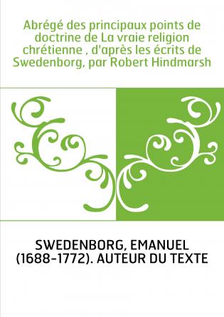 Abrégé des principaux points de doctrine de La vraie religion chrétienne , d'après les écrits de Swedenborg, par Robert Hindmars
