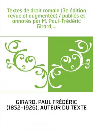 Textes de droit romain (3e édition revue et augmentée) / publiés et annotés par M. Paul-Frédéric Girard,...