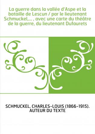La guerre dans la vallée d'Aspe et la bataille de Lescun / par le lieutenant Schmuckel,... , avec une carte du théâtre de la gue