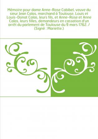 Mémoire pour dame Anne-Rose Cabibel, veuve du sieur Jean Calas, marchand à Toulouse, Louis et Louis-Donat Calas, leurs fils, et
