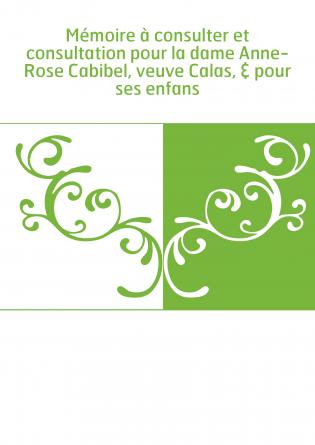 Mémoire à consulter et consultation pour la dame Anne-Rose Cabibel, veuve Calas, & pour ses enfans