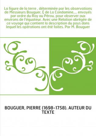 La figure de la terre , déterminée par les observations de Messieurs Bouguer, & de La Condamine,... envoyés par ordre du Roy au