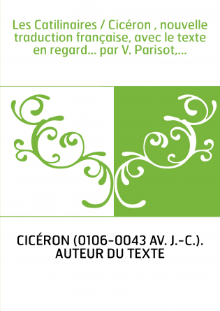Les Catilinaires / Cicéron , nouvelle traduction française, avec le texte en regard... par V. Parisot,...