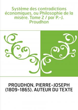 Système des contradictions économiques, ou Philosophie de la misère. Tome 2 / par P.-J. Proudhon