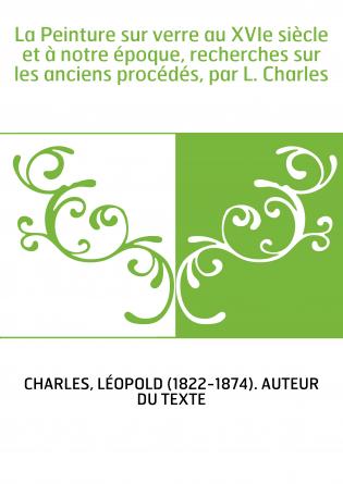 La Peinture sur verre au XVIe siècle et à notre époque, recherches sur les anciens procédés, par L. Charles