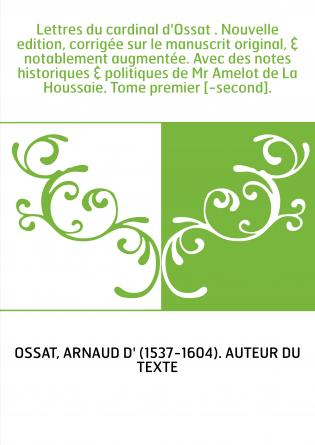 Lettres du cardinal d'Ossat . Nouvelle edition, corrigée sur le manuscrit original, & notablement augmentée. Avec des notes hist