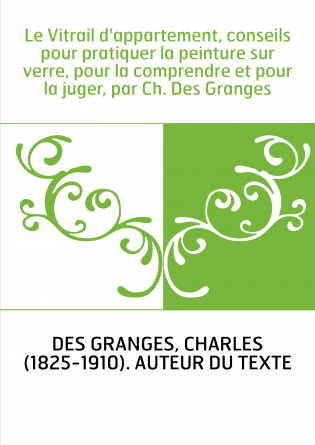 Le Vitrail d'appartement, conseils pour pratiquer la peinture sur verre, pour la comprendre et pour la juger, par Ch. Des Grange