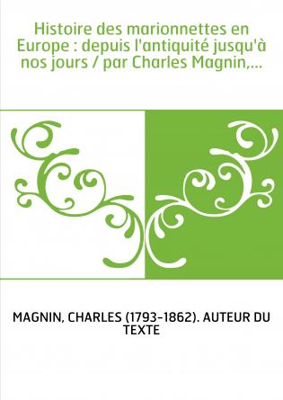 Histoire des marionnettes en Europe : depuis l'antiquité jusqu'à nos jours / par Charles Magnin,...