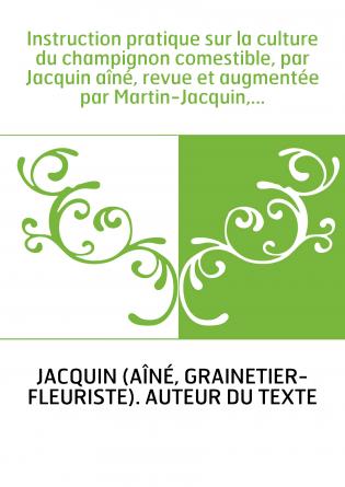 Instruction pratique sur la culture du champignon comestible, par Jacquin aîné, revue et augmentée par Martin-Jacquin,...